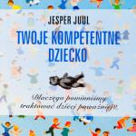 Jesper Juul: Moje kompetentne dziecko - Szkoła Ojcostwa